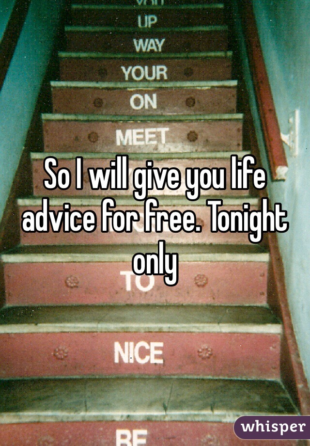 So I will give you life advice for free. Tonight only