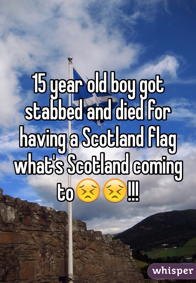 15 year old boy got stabbed and died for having a Scotland flag what's Scotland coming to😣😣!!!