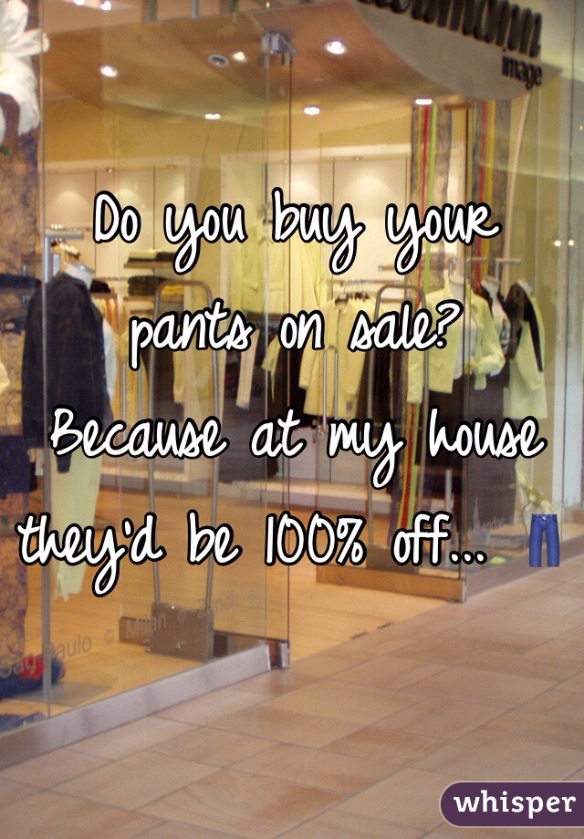 Do you buy your  pants on sale?  Because at my house  they'd be 100% off... 👖