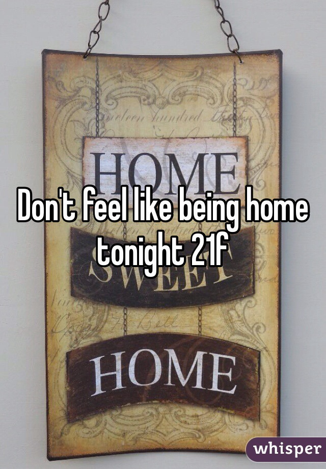 Don't feel like being home tonight 21f