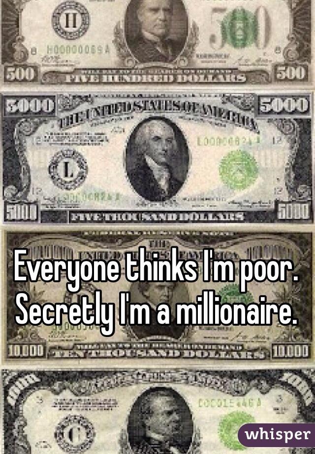 Everyone thinks I'm poor. Secretly I'm a millionaire.