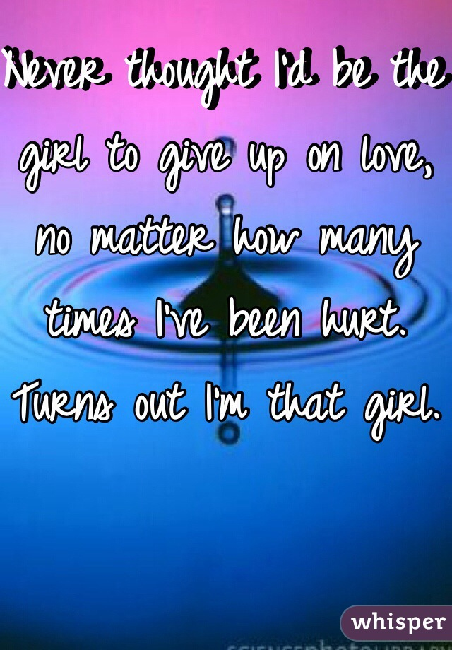 Never thought I'd be the girl to give up on love, no matter how many times I've been hurt. Turns out I'm that girl.