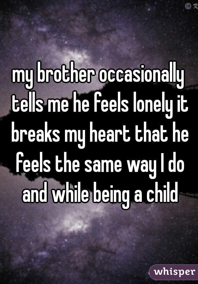 my brother occasionally tells me he feels lonely it breaks my heart that he feels the same way I do and while being a child