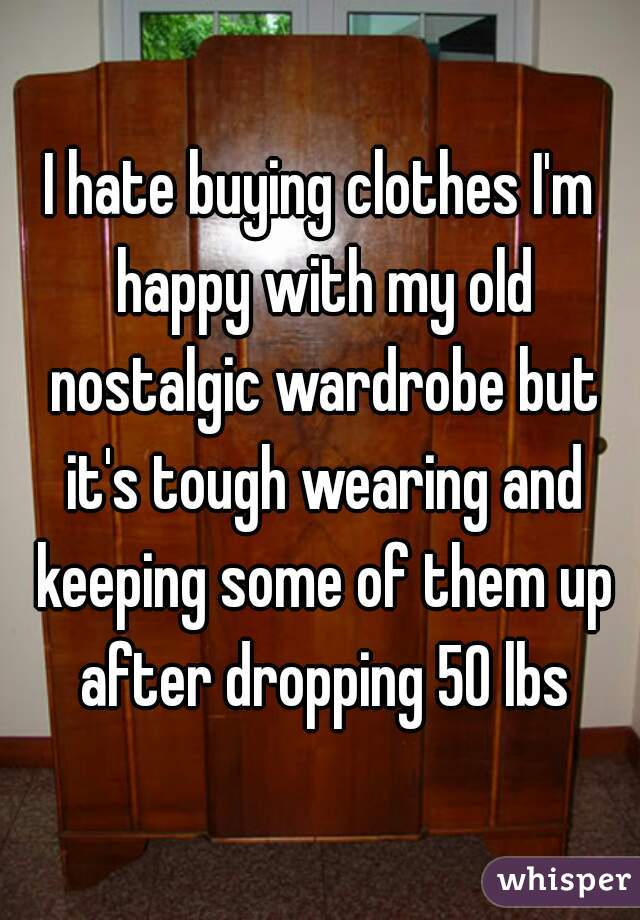 I hate buying clothes I'm happy with my old nostalgic wardrobe but it's tough wearing and keeping some of them up after dropping 50 lbs