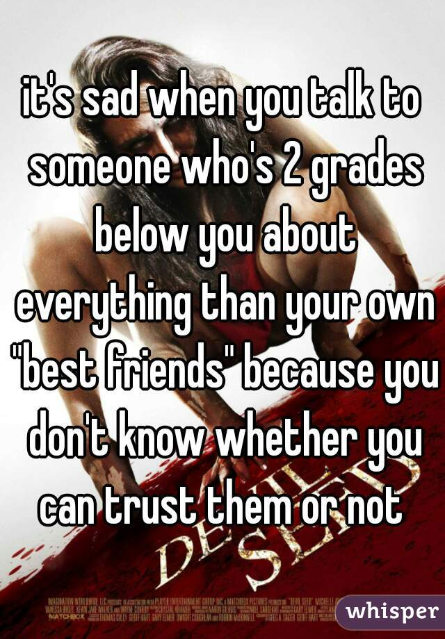 "it's sad when you talk to someone who's 2 grades below you about everything than your own ""best friends"" because you don't know whether you can trust them or not"