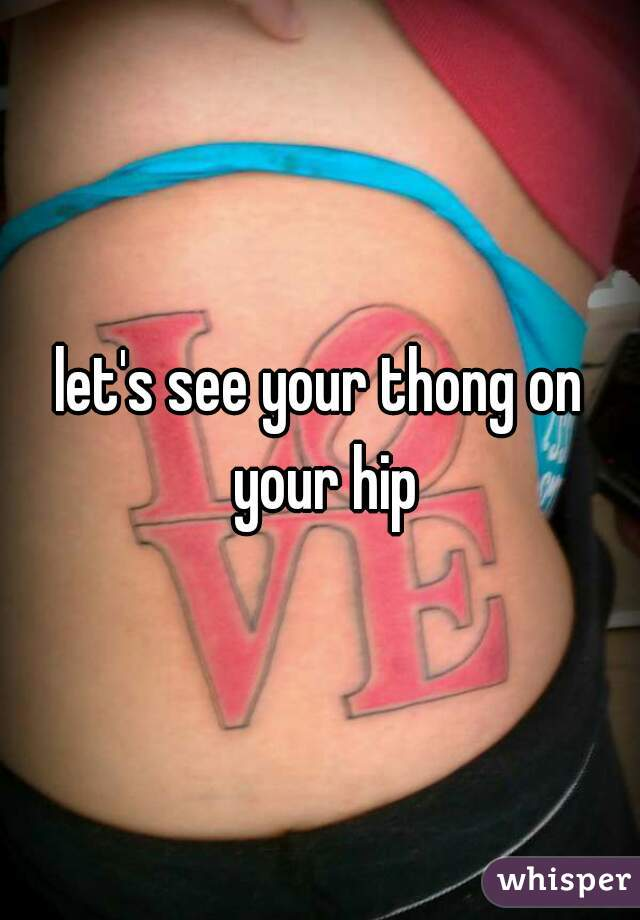 let's see your thong on your hip