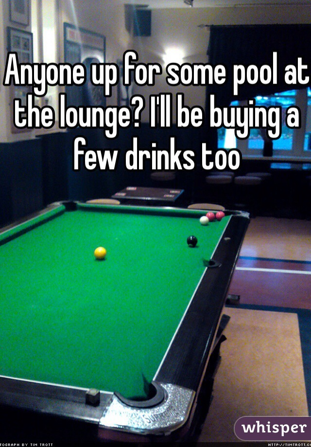 Anyone up for some pool at the lounge? I'll be buying a few drinks too