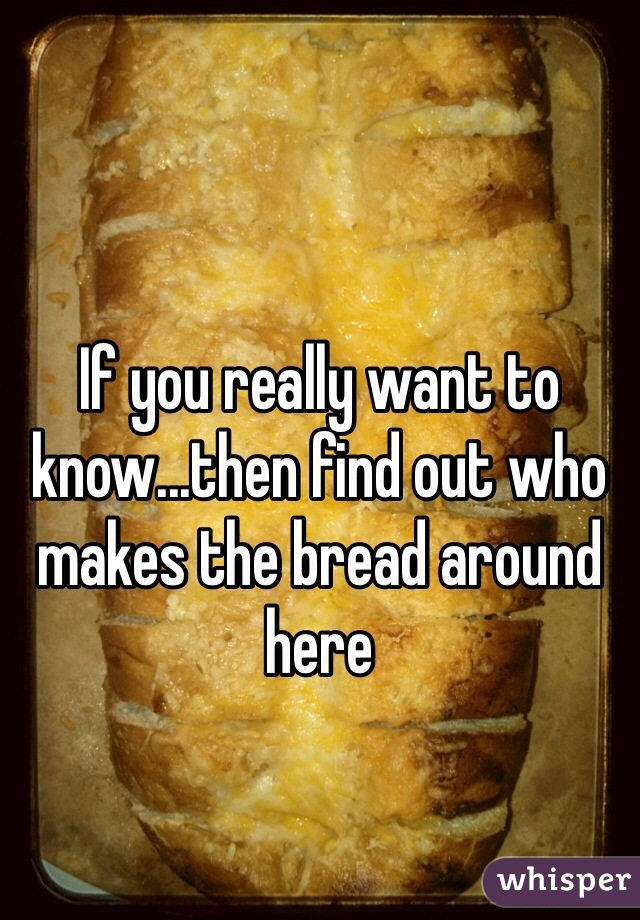 If you really want to know...then find out who makes the bread around here