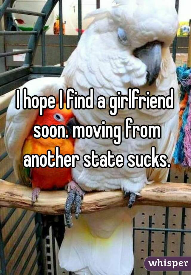 I hope I find a girlfriend soon. moving from another state sucks.