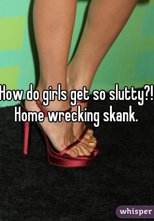 How do girls get so slutty?! Home wrecking skank.