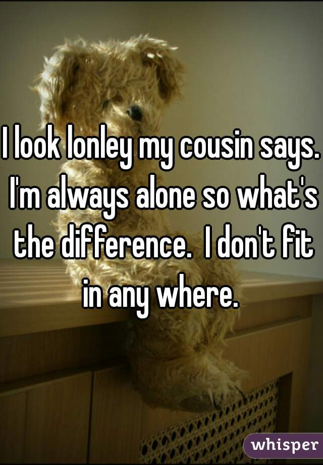 I look lonley my cousin says. I'm always alone so what's the difference.  I don't fit in any where.