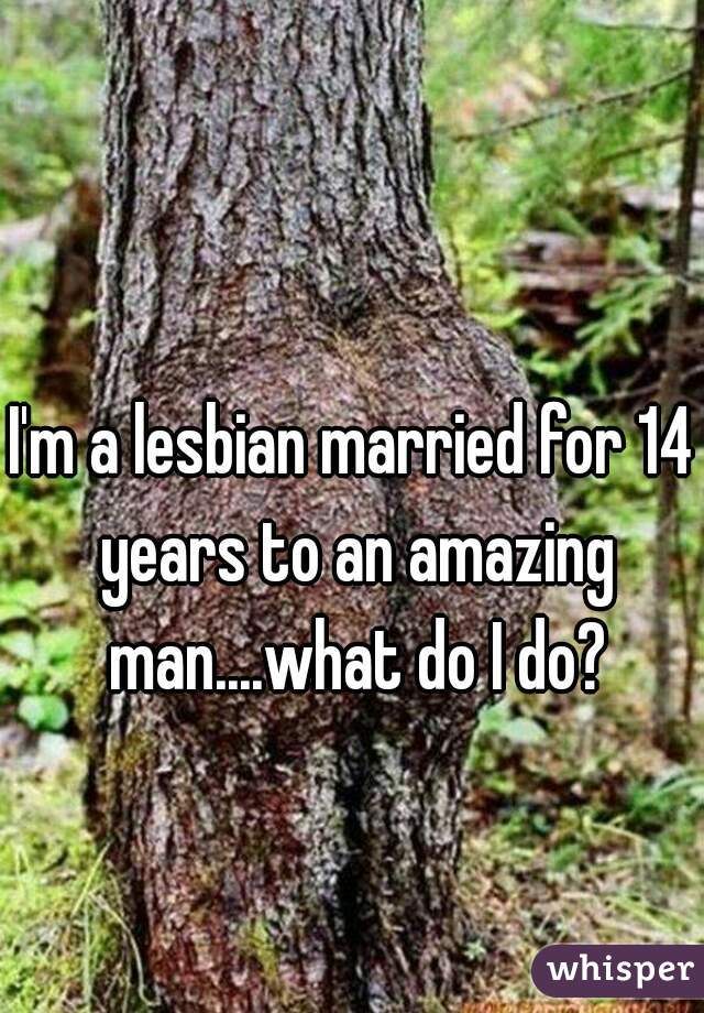 I'm a lesbian married for 14 years to an amazing man....what do I do?