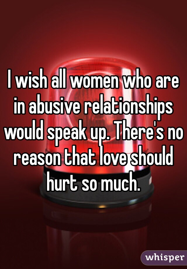 I wish all women who are in abusive relationships would speak up. There's no reason that love should hurt so much.