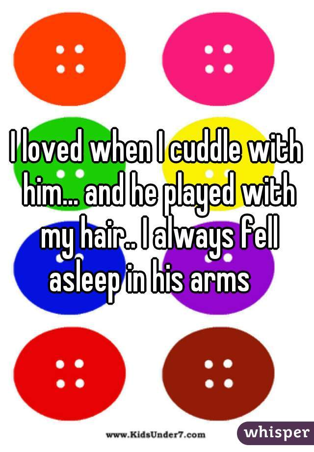 I loved when I cuddle with him... and he played with my hair.. I always fell asleep in his arms