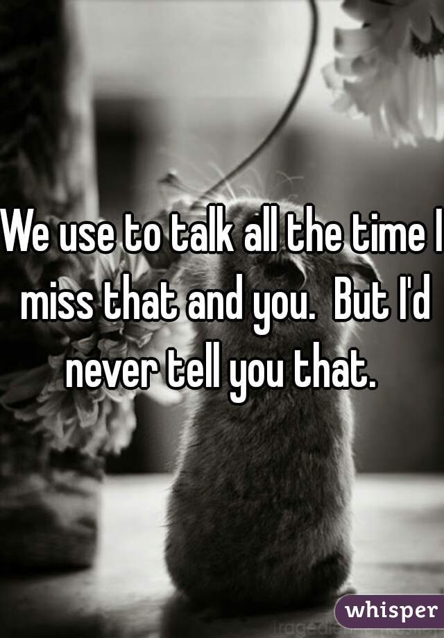 We use to talk all the time I miss that and you.  But I'd never tell you that.