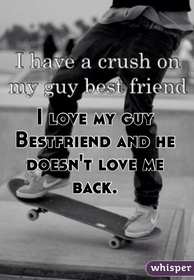 I love my guy Bestfriend and he doesn't love me back.