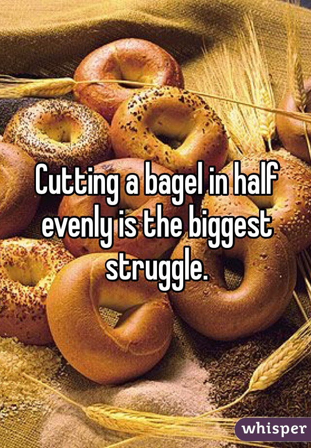 Cutting a bagel in half evenly is the biggest struggle.