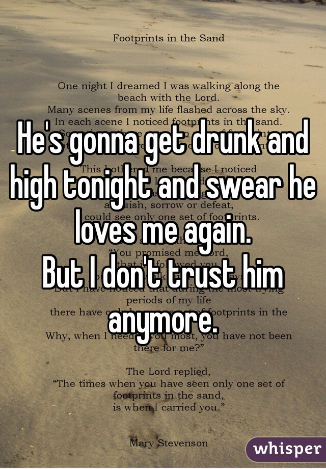 He's gonna get drunk and high tonight and swear he loves me again.  But I don't trust him anymore.