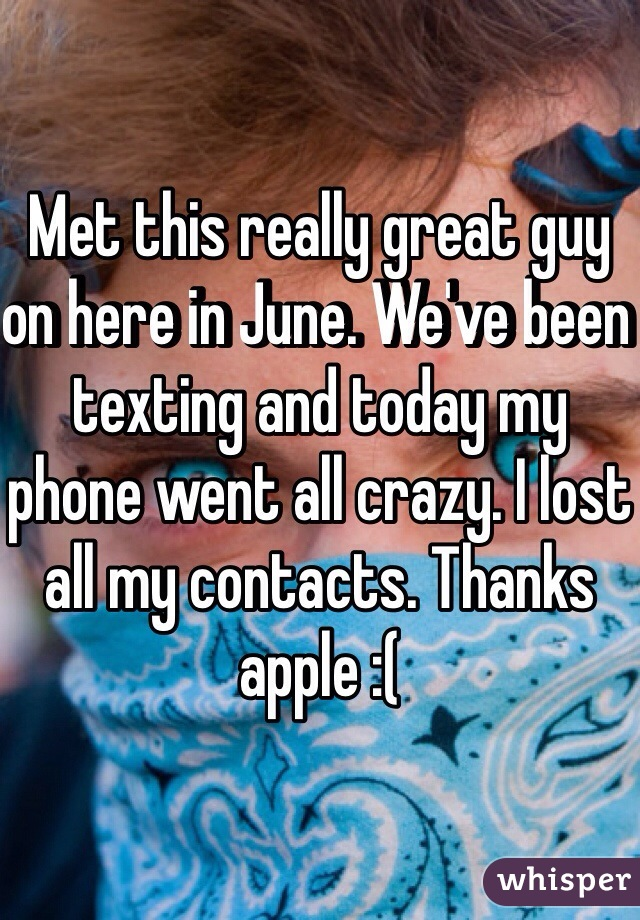 Met this really great guy on here in June. We've been texting and today my phone went all crazy. I lost all my contacts. Thanks apple :(
