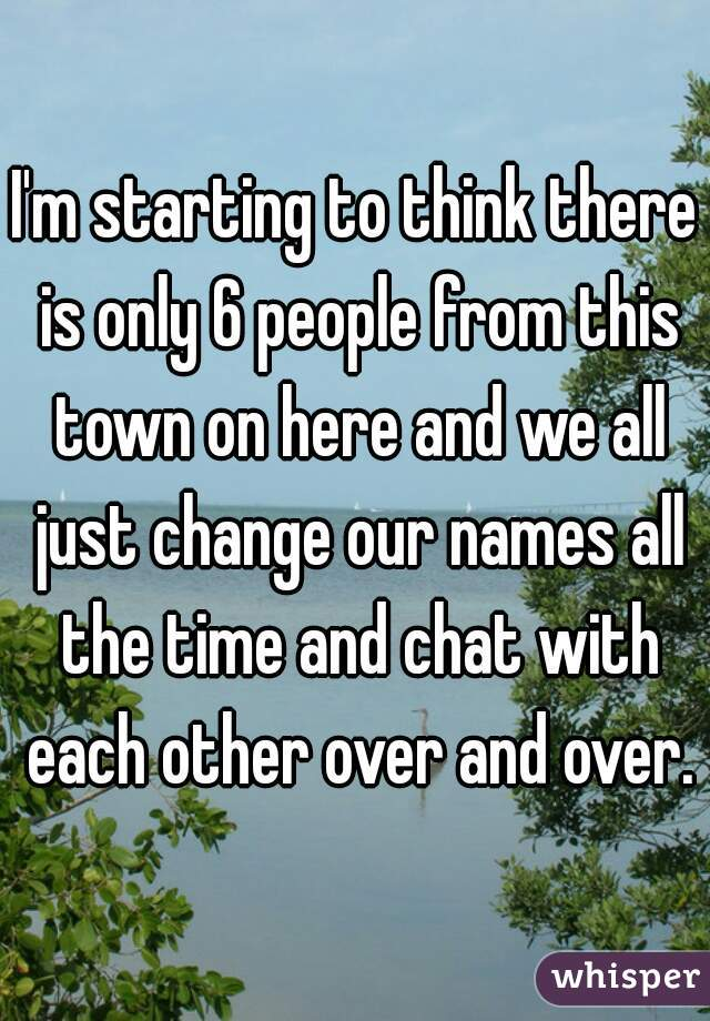 I'm starting to think there is only 6 people from this town on here and we all just change our names all the time and chat with each other over and over.
