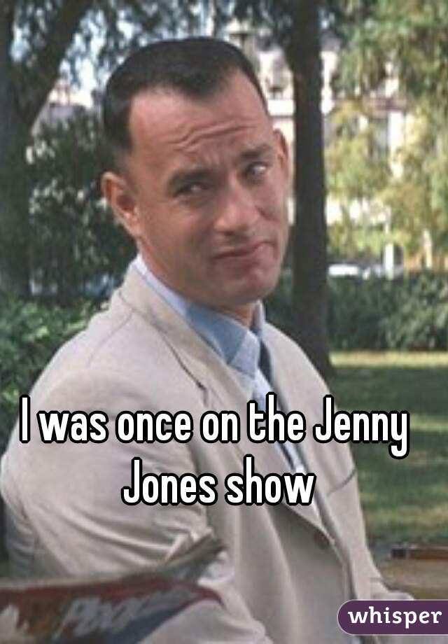 I was once on the Jenny Jones show