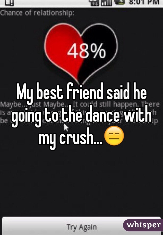 My best friend said he going to the dance with my crush...😑