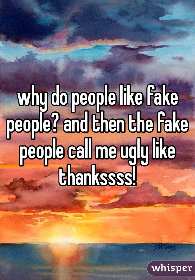 why do people like fake people? and then the fake people call me ugly like thankssss!