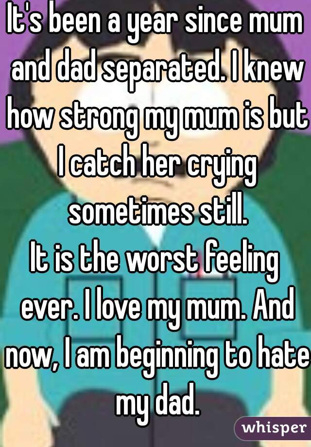 It's been a year since mum and dad separated. I knew how strong my mum is but I catch her crying sometimes still. It is the worst feeling ever. I love my mum. And now, I am beginning to hate my dad.