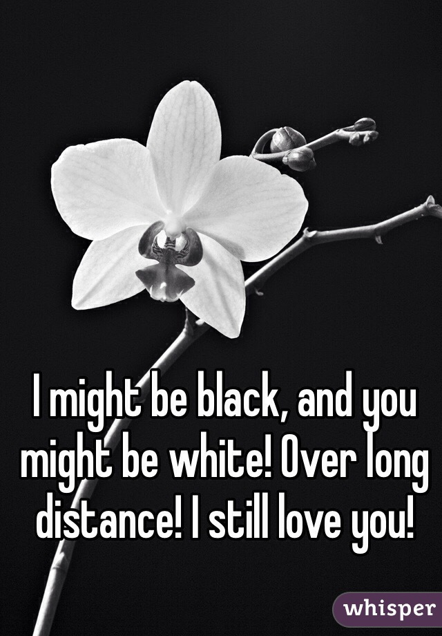 I might be black, and you might be white! Over long distance! I still love you!