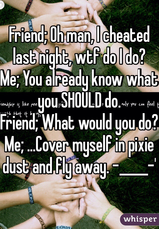 Friend; Oh man, I cheated last night, wtf do I do? Me; You already know what you SHOULD do. Friend; What would you do? Me; …Cover myself in pixie dust and fly away. -_____-'