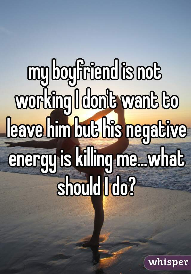 my boyfriend is not working I don't want to leave him but his negative energy is killing me...what should I do?