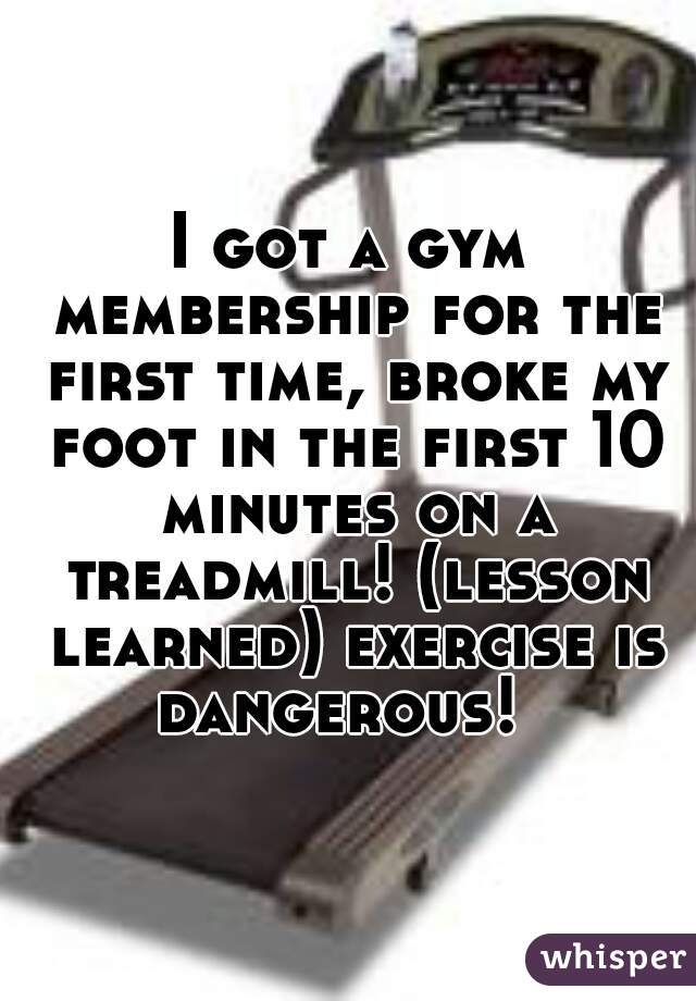 I got a gym membership for the first time, broke my foot in the first 10 minutes on a treadmill! (lesson learned) exercise is dangerous!