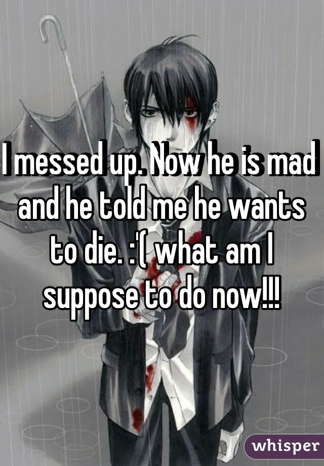 I messed up. Now he is mad and he told me he wants to die. :'( what am I suppose to do now!!!