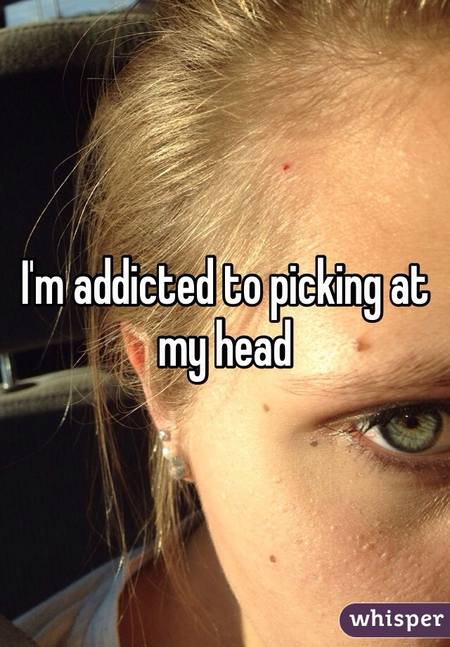 I'm addicted to picking at my head
