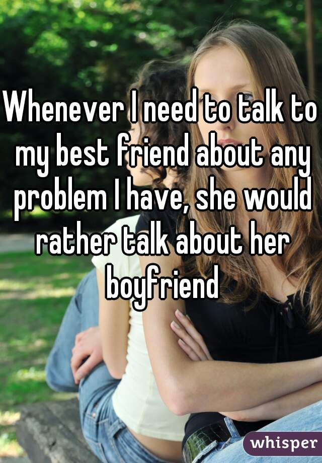 Whenever I need to talk to my best friend about any problem I have, she would rather talk about her boyfriend
