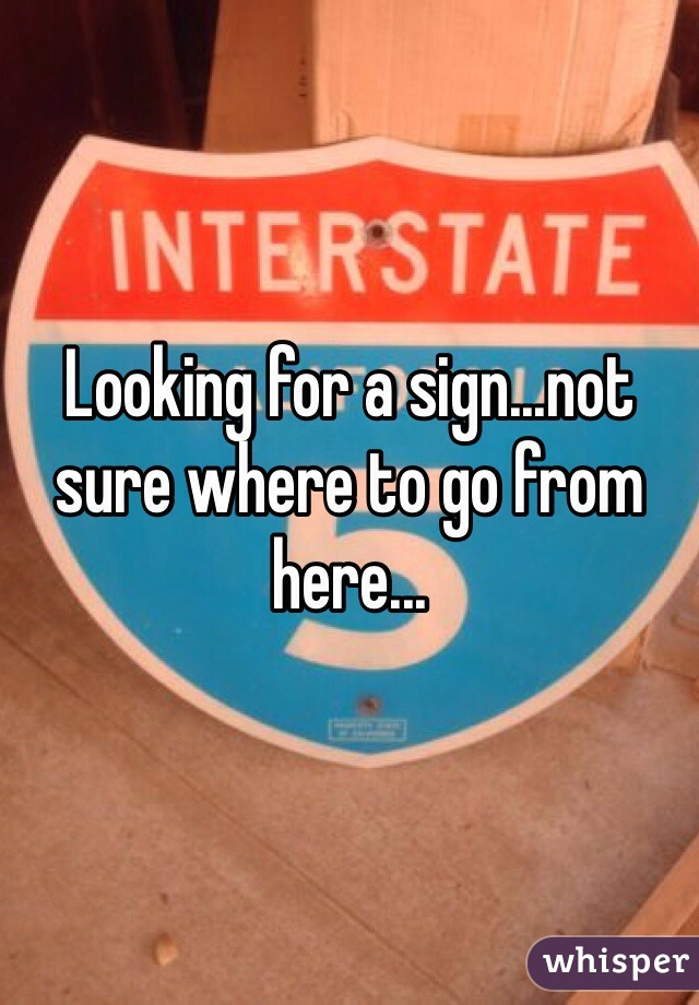Looking for a sign...not sure where to go from here...
