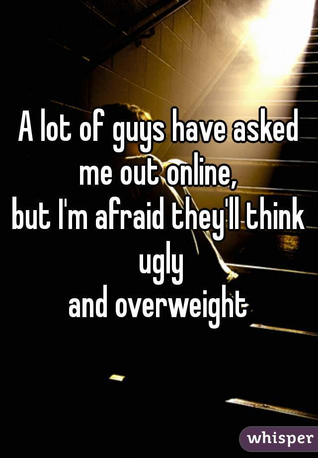 A lot of guys have asked me out online,  but I'm afraid they'll think ugly  and overweight