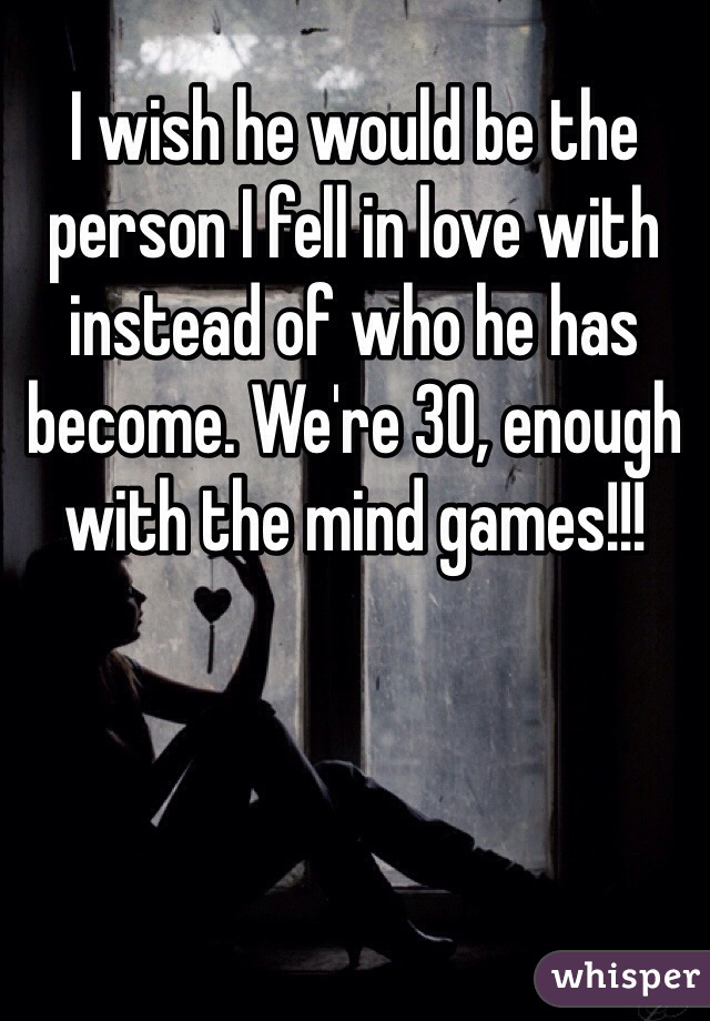 I wish he would be the person I fell in love with instead of who he has become. We're 30, enough with the mind games!!!