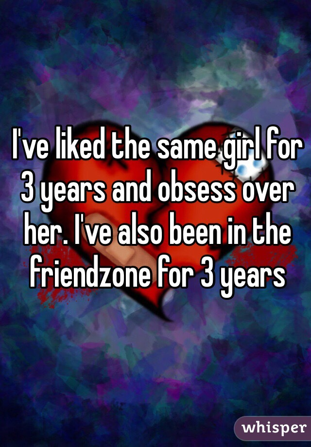 I've liked the same girl for 3 years and obsess over her. I've also been in the friendzone for 3 years