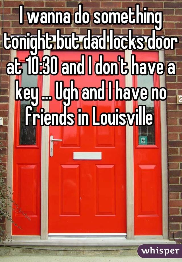 I wanna do something tonight but dad locks door at 10:30 and I don't have a key ... Ugh and I have no friends in Louisville