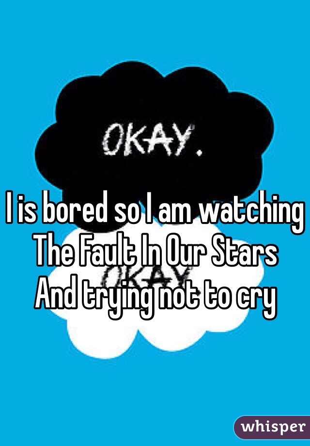 I is bored so I am watching  The Fault In Our Stars And trying not to cry
