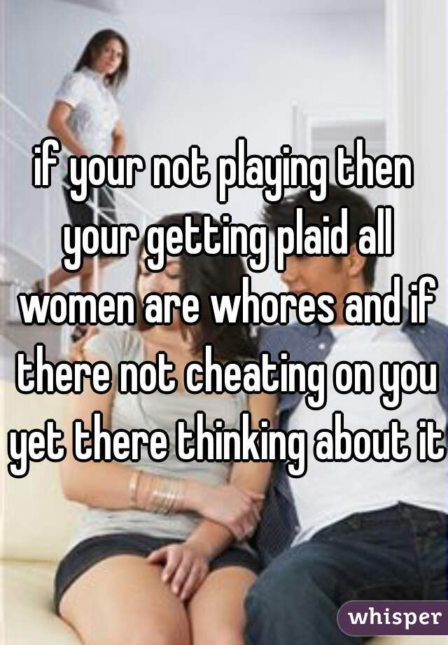 if your not playing then your getting plaid all women are whores and if there not cheating on you yet there thinking about it