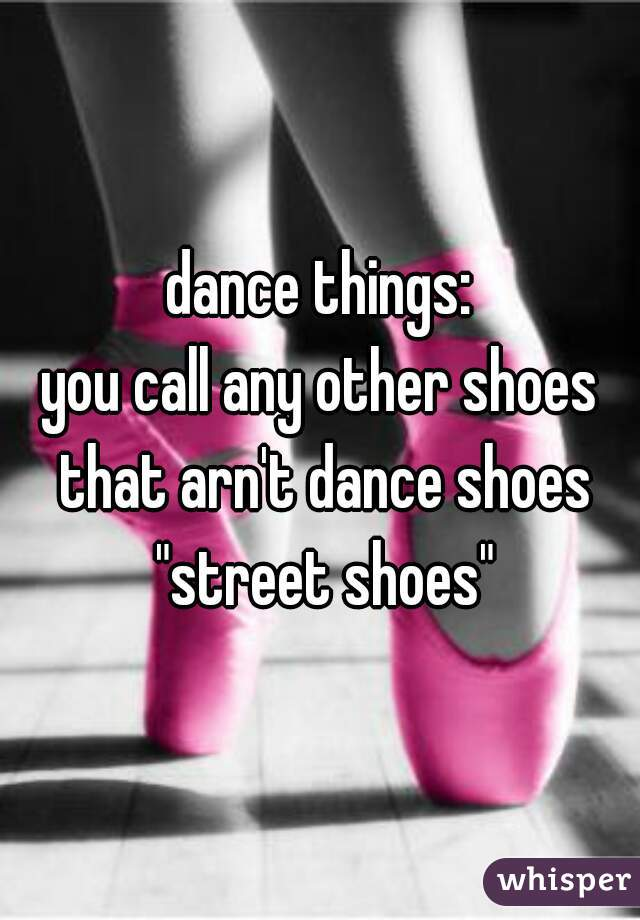 "dance things: you call any other shoes that arn't dance shoes ""street shoes"""