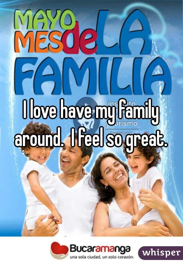 I love have my family around.  I feel so great.
