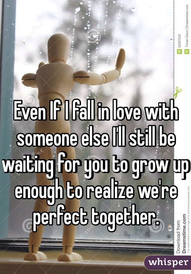 Even If I fall in love with someone else I'll still be waiting for you to grow up enough to realize we're perfect together.