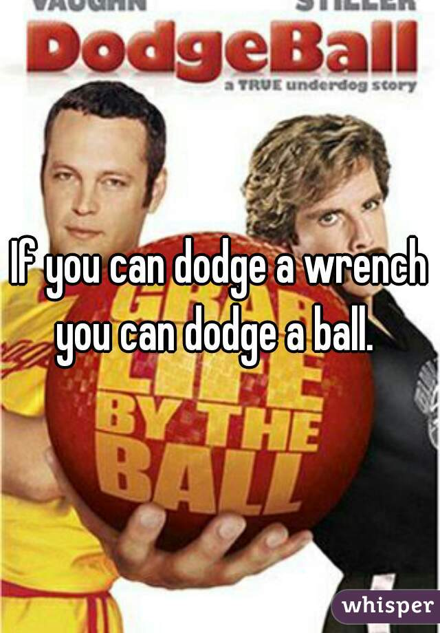 If you can dodge a wrench you can dodge a ball.
