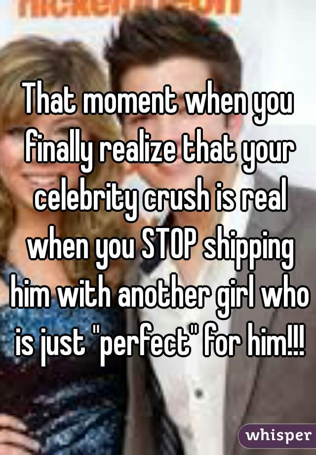 "That moment when you finally realize that your celebrity crush is real when you STOP shipping him with another girl who is just ""perfect"" for him!!!"