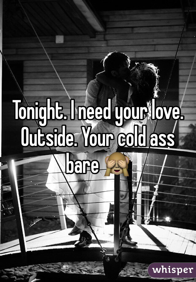 Tonight. I need your love. Outside. Your cold ass bare 🙈