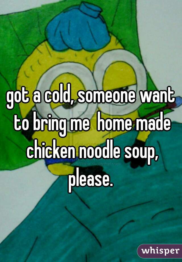 got a cold, someone want to bring me  home made chicken noodle soup, please.