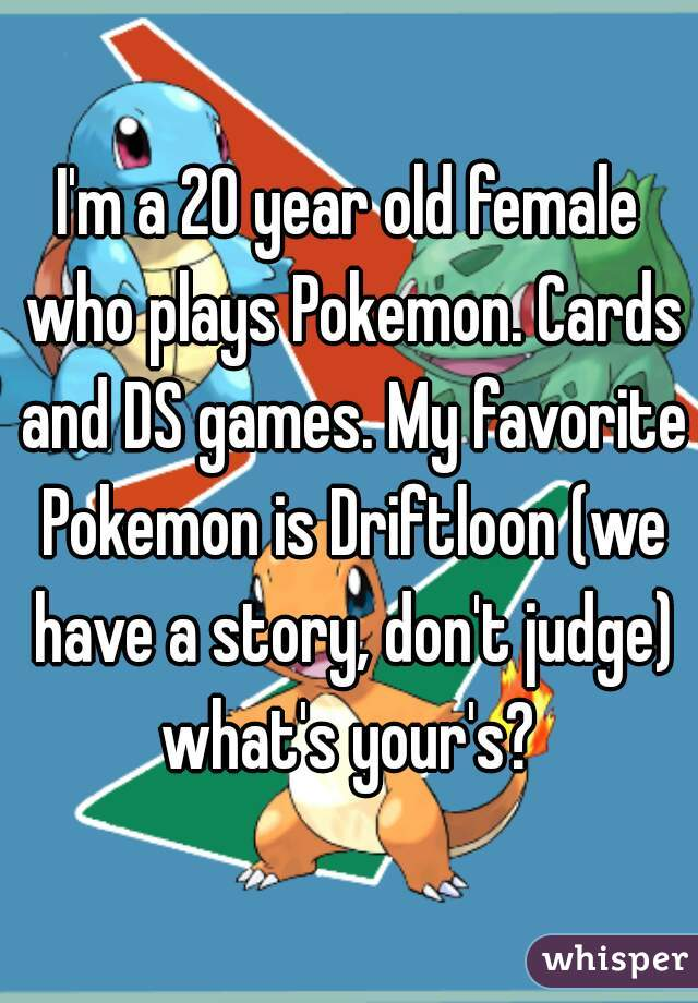 I'm a 20 year old female who plays Pokemon. Cards and DS games. My favorite Pokemon is Driftloon (we have a story, don't judge) what's your's?